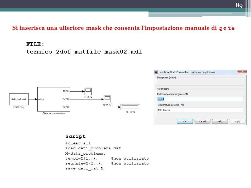 89 Si inserisca una ulteriore mask che consenta l'impostazione manuale di q e Te FILE: termico_2dof_matfile_mask02.mdl %clear all load dati_problema.d