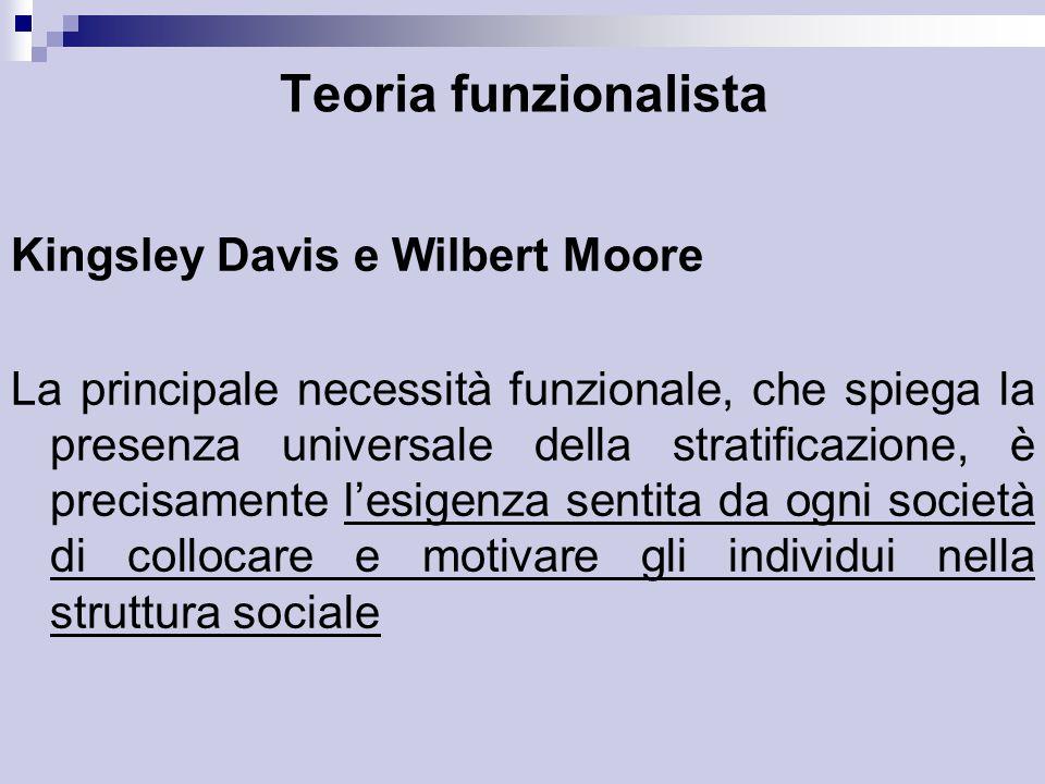 Teoria funzionalista Kingsley Davis e Wilbert Moore La principale necessità funzionale, che spiega la presenza universale della stratificazione, è precisamente l'esigenza sentita da ogni società di collocare e motivare gli individui nella struttura sociale