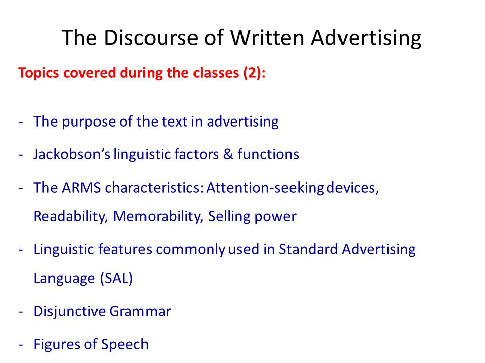 The Discourse of Written Advertising Topics covered during the classes (2): -The purpose of the text in advertising -Jackobson's linguistic factors & functions -The ARMS characteristics: Attention-seeking devices, Readability, Memorability, Selling power -Linguistic features commonly used in Standard Advertising Language (SAL) -Disjunctive Grammar -Figures of Speech