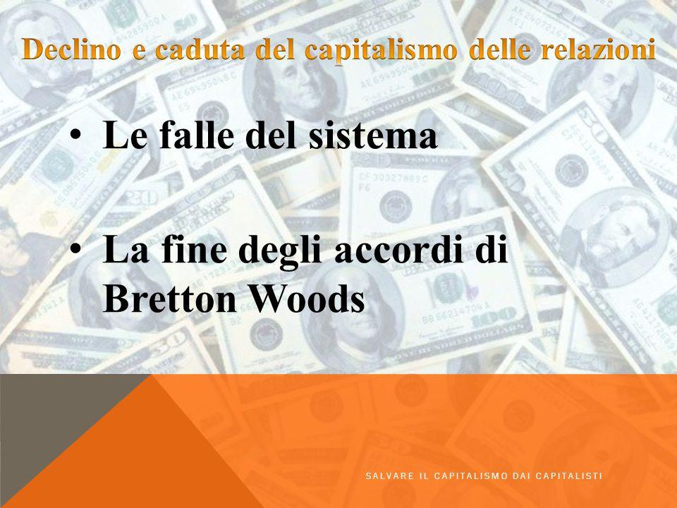 Le falle del sistema La fine degli accordi di Bretton Woods SALVARE IL CAPITALISMO DAI CAPITALISTI