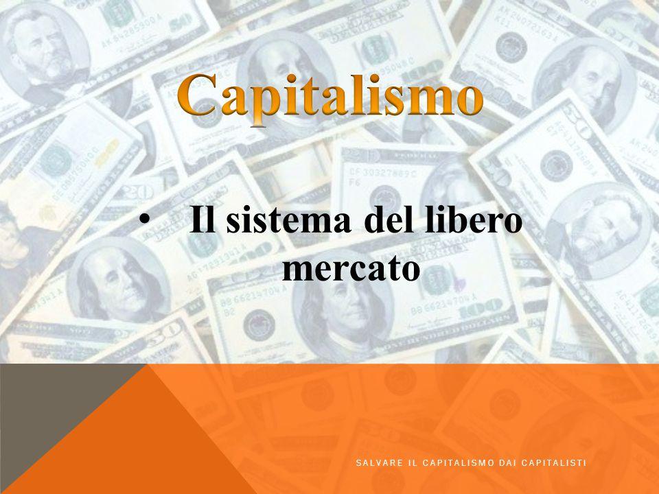 Il sistema del libero mercato SALVARE IL CAPITALISMO DAI CAPITALISTI