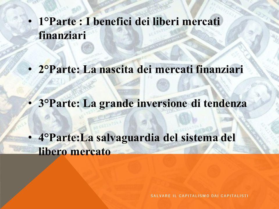 1°Parte : I benefici dei liberi mercati finanziari 2°Parte: La nascita dei mercati finanziari 3°Parte: La grande inversione di tendenza 4°Parte:La salvaguardia del sistema del libero mercato SALVARE IL CAPITALISMO DAI CAPITALISTI