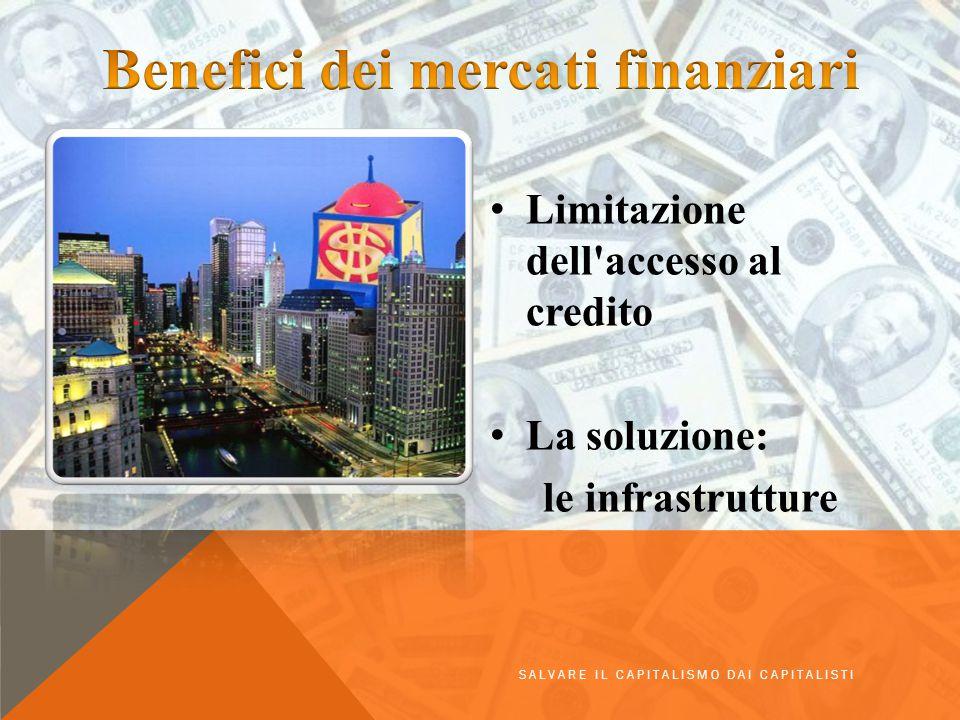 Limitazione dell'accesso al credito La soluzione: le infrastrutture SALVARE IL CAPITALISMO DAI CAPITALISTI