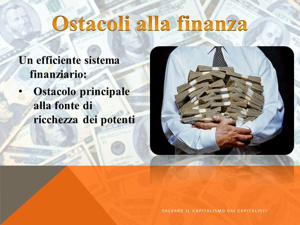 Un efficiente sistema finanziario: Ostacolo principale alla fonte di ricchezza dei potenti SALVARE IL CAPITALISMO DAI CAPITALISTI