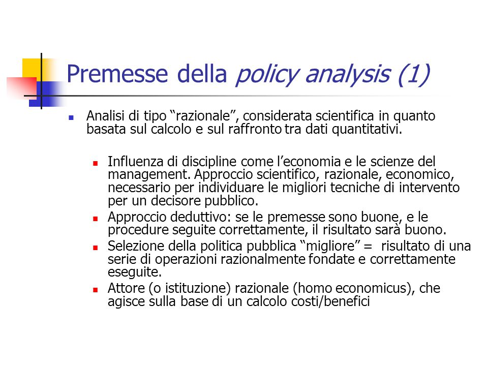 Premesse della policy analysis (1) Analisi di tipo razionale , considerata scientifica in quanto basata sul calcolo e sul raffronto tra dati quantitativi.