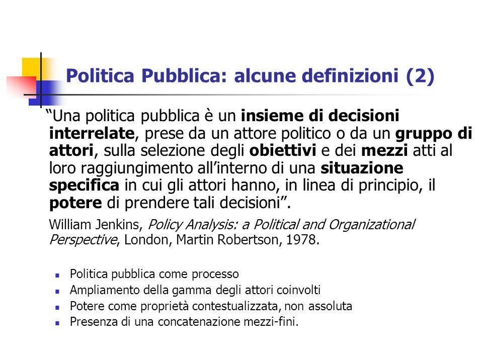 Politica Pubblica: alcune definizioni (2) Una politica pubblica è un insieme di decisioni interrelate, prese da un attore politico o da un gruppo di attori, sulla selezione degli obiettivi e dei mezzi atti al loro raggiungimento all'interno di una situazione specifica in cui gli attori hanno, in linea di principio, il potere di prendere tali decisioni .
