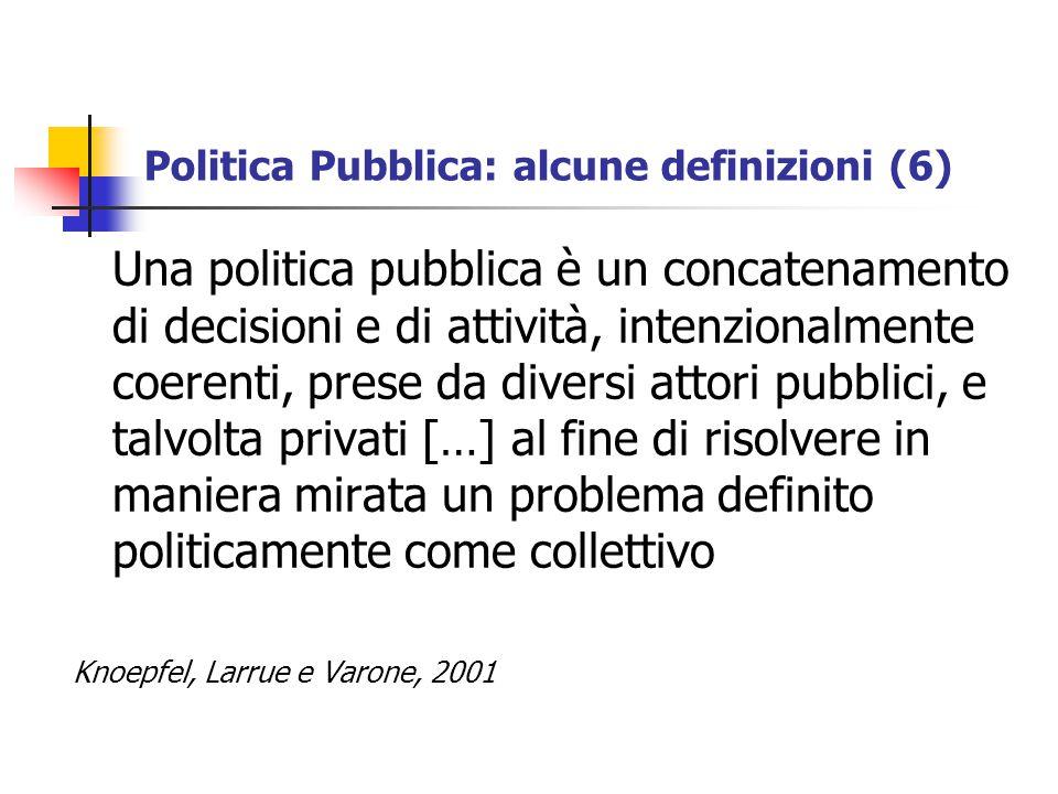 Politica Pubblica: alcune definizioni (6) Una politica pubblica è un concatenamento di decisioni e di attività, intenzionalmente coerenti, prese da diversi attori pubblici, e talvolta privati […] al fine di risolvere in maniera mirata un problema definito politicamente come collettivo Knoepfel, Larrue e Varone, 2001