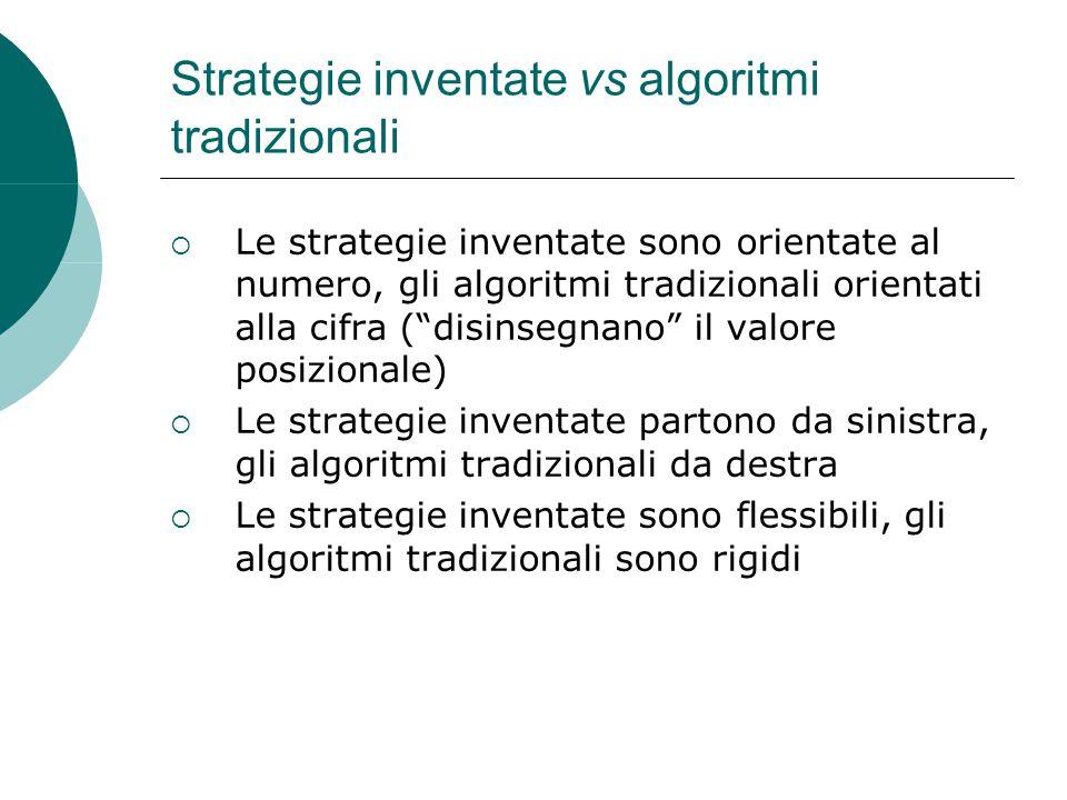 Strategie inventate vs algoritmi tradizionali  Le strategie inventate sono orientate al numero, gli algoritmi tradizionali orientati alla cifra ( disinsegnano il valore posizionale)  Le strategie inventate partono da sinistra, gli algoritmi tradizionali da destra  Le strategie inventate sono flessibili, gli algoritmi tradizionali sono rigidi