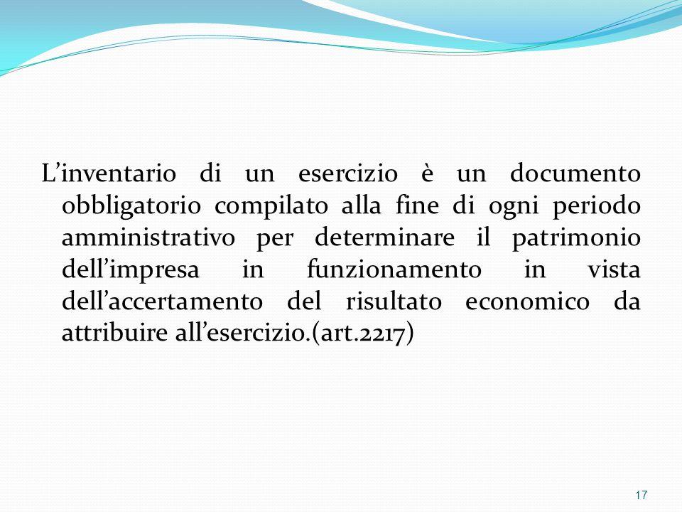 L'inventario di un esercizio è un documento obbligatorio compilato alla fine di ogni periodo amministrativo per determinare il patrimonio dell'impresa in funzionamento in vista dell'accertamento del risultato economico da attribuire all'esercizio.(art.2217) 17
