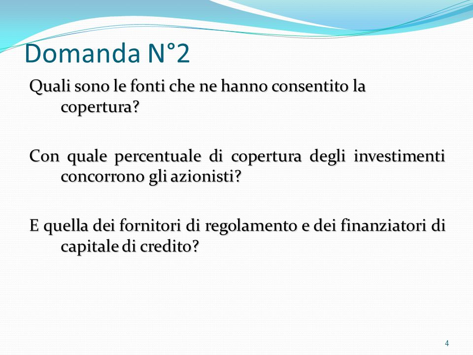 Domanda N°2 Quali sono le fonti che ne hanno consentito la copertura? Con quale percentuale di copertura degli investimenti concorrono gli azionisti?