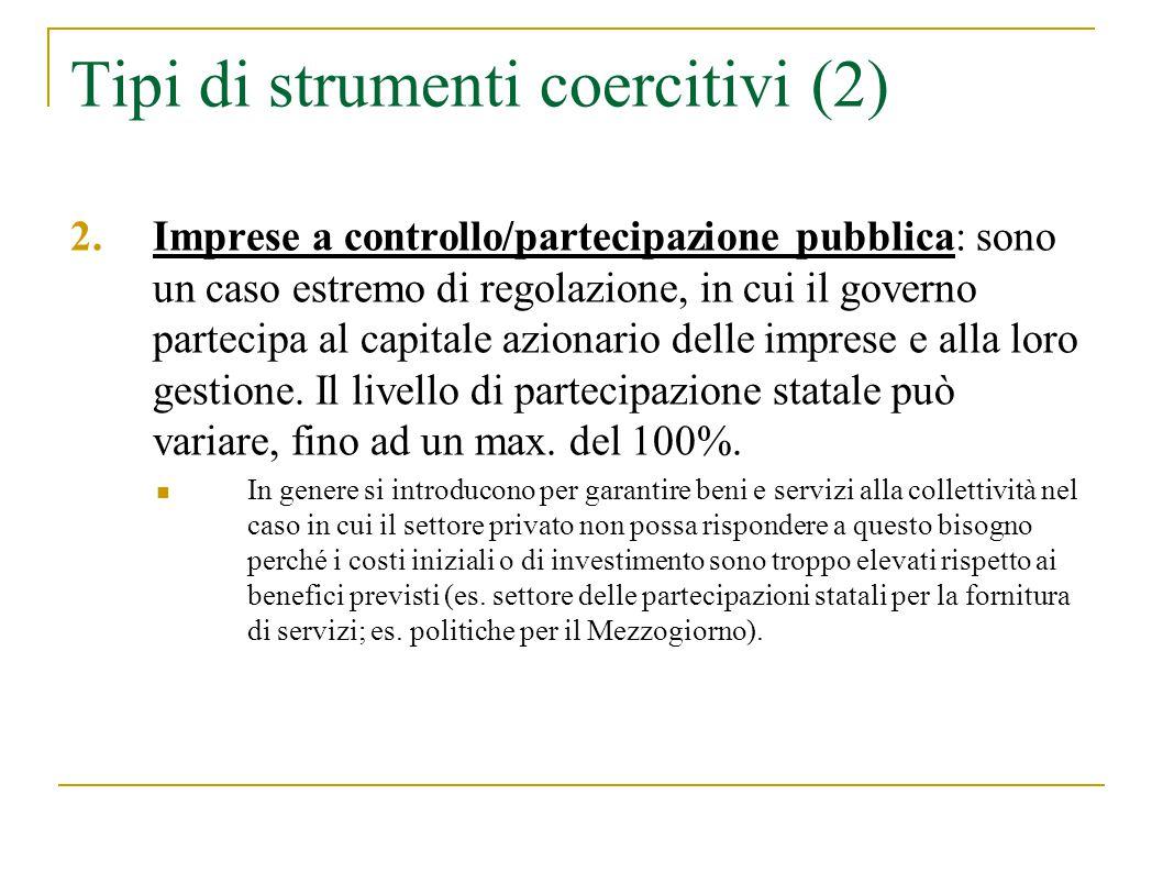 Tipi di strumenti coercitivi (2) 2.Imprese a controllo/partecipazione pubblica: sono un caso estremo di regolazione, in cui il governo partecipa al capitale azionario delle imprese e alla loro gestione.