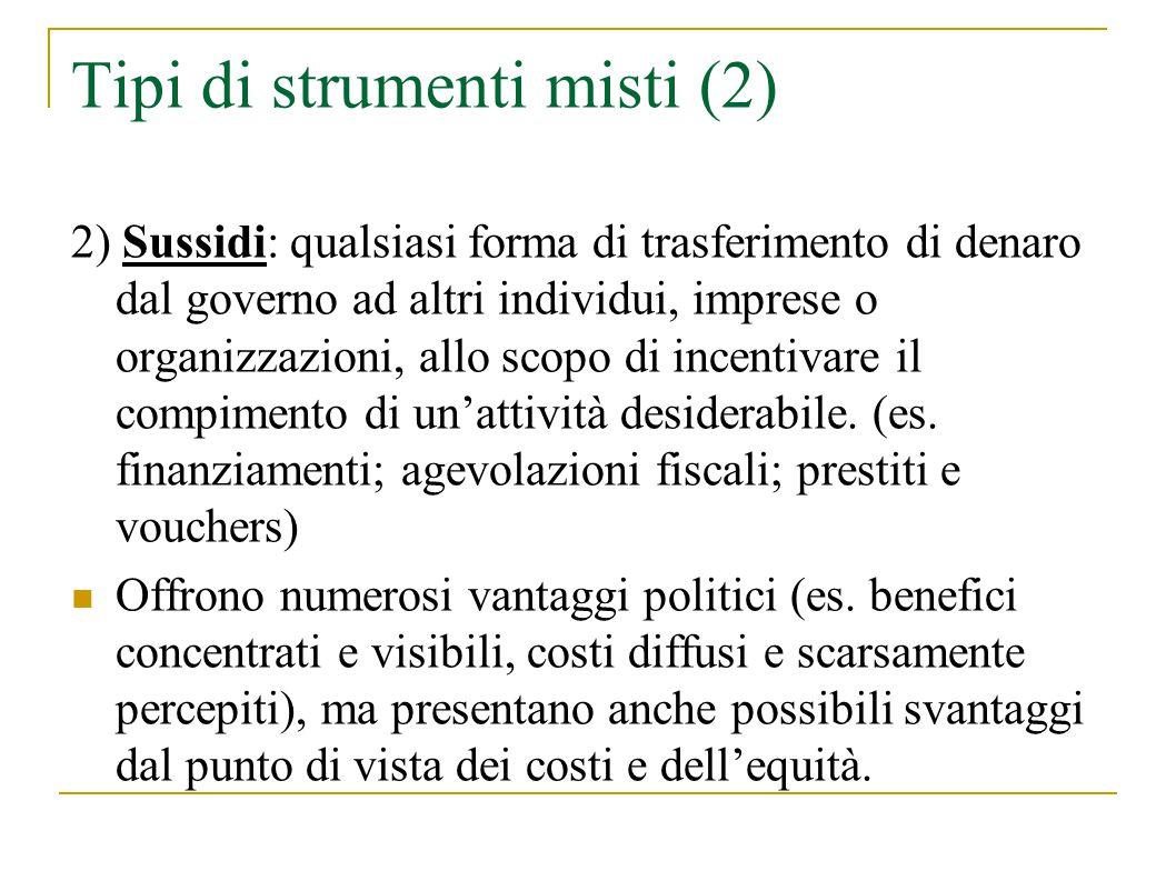 Tipi di strumenti misti (2) 2) Sussidi: qualsiasi forma di trasferimento di denaro dal governo ad altri individui, imprese o organizzazioni, allo scopo di incentivare il compimento di un'attività desiderabile.