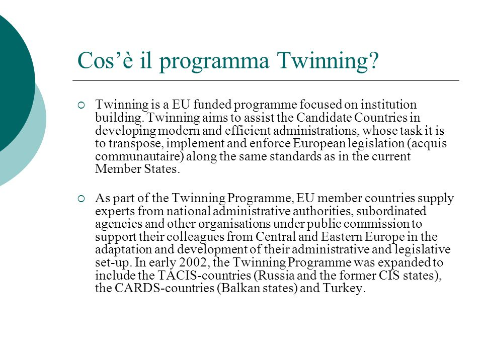 Cos'è il programma Twinning?  Twinning is a EU funded programme focused on institution building. Twinning aims to assist the Candidate Countries in d