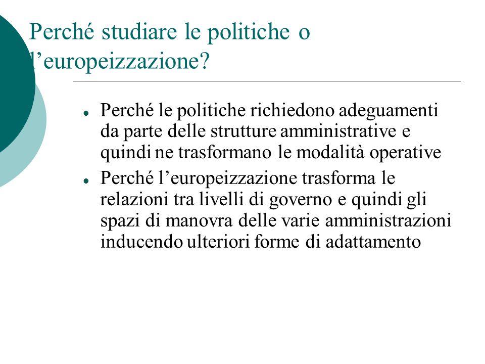 Perché studiare le politiche o l'europeizzazione? Perché le politiche richiedono adeguamenti da parte delle strutture amministrative e quindi ne trasf