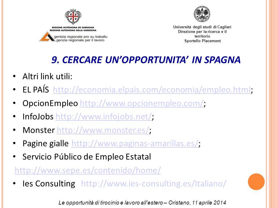 Università degli studi di Cagliari Direzione per la ricerca e il territorio Sportello Placement Altri link utili: EL PAĺS http://economia.elpais.com/economia/empleo.html;http://economia.elpais.com/economia/empleo.html OpcionEmpleo http://www.opcionempleo.com/;http://www.opcionempleo.com/ InfoJobs http://www.infojobs.net/;http://www.infojobs.net/ Monster http://www.monster.es/;http://www.monster.es/ Pagine gialle http://www.paginas-amarillas.es/;http://www.paginas-amarillas.es/ Servicio Público de Empleo Estatal http://www.sepe.es/contenido/home/ Ies Consulting http://www.ies-consulting.es/Italiano/ 9.