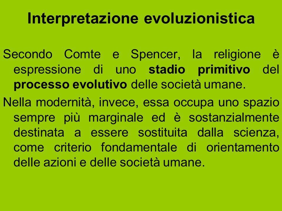 Interpretazione evoluzionistica Secondo Comte e Spencer, la religione è espressione di uno stadio primitivo del processo evolutivo delle società umane