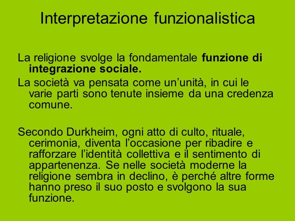 Interpretazione funzionalistica La religione svolge la fondamentale funzione di integrazione sociale. La società va pensata come un'unità, in cui le v