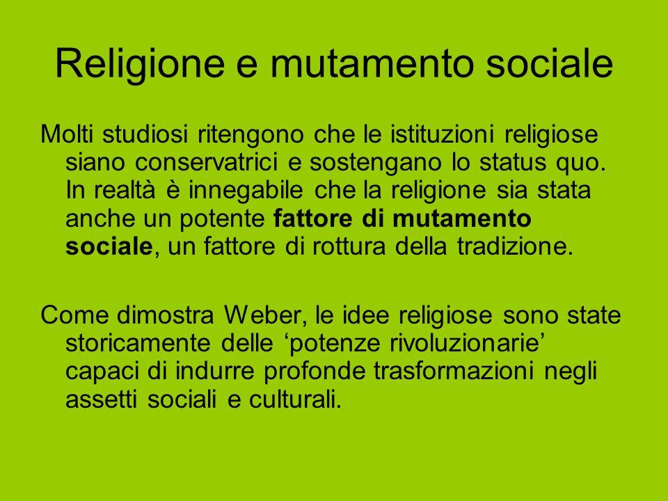 Religione e mutamento sociale Molti studiosi ritengono che le istituzioni religiose siano conservatrici e sostengano lo status quo. In realtà è innega