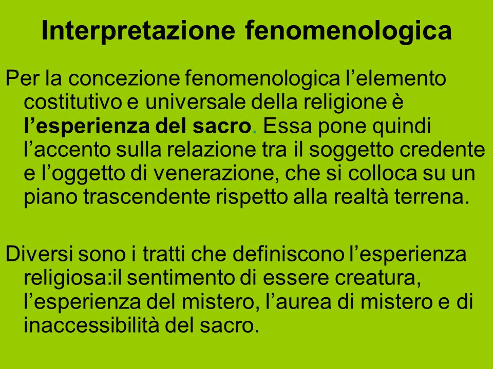 Interpretazione fenomenologica Per la concezione fenomenologica l'elemento costitutivo e universale della religione è l'esperienza del sacro. Essa pon