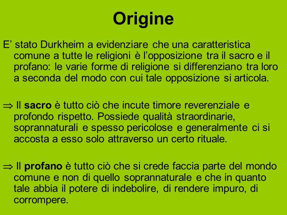 Origine E' stato Durkheim a evidenziare che una caratteristica comune a tutte le religioni è l'opposizione tra il sacro e il profano: le varie forme d