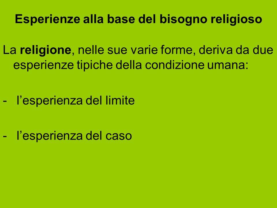 Esperienze alla base del bisogno religioso La religione, nelle sue varie forme, deriva da due esperienze tipiche della condizione umana: - l'esperienz