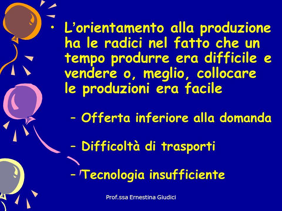 Prof.ssa Ernestina Giudici L'orientamento alla produzione ha le radici nel fatto che un tempo produrre era difficile e vendere o, meglio, collocare le
