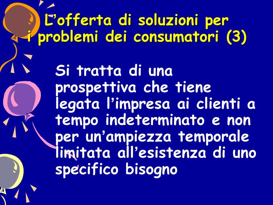 L'offerta di soluzioni per i problemi dei consumatori (3) Si tratta di una prospettiva che tiene legata l'impresa ai clienti a tempo indeterminato e n