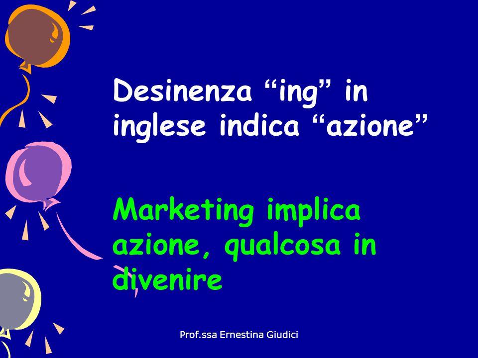"""Prof.ssa Ernestina Giudici Desinenza """"ing"""" in inglese indica """"azione"""" Marketing implica azione, qualcosa in divenire"""