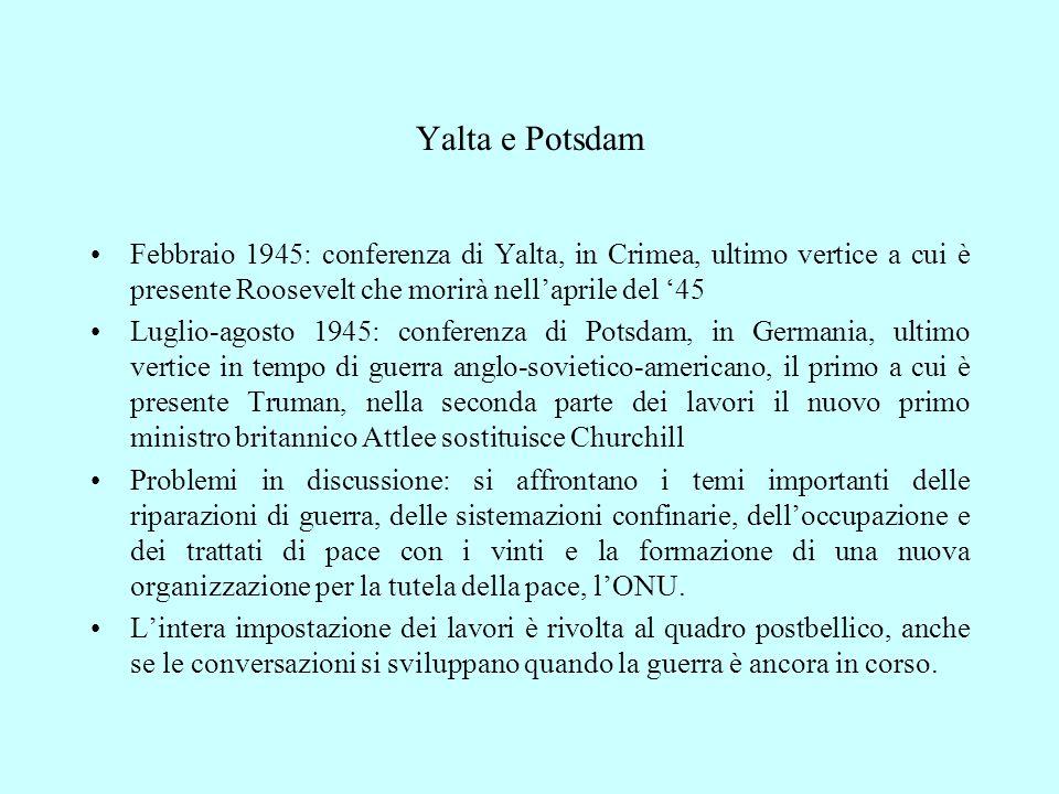Yalta e Potsdam Febbraio 1945: conferenza di Yalta, in Crimea, ultimo vertice a cui è presente Roosevelt che morirà nell'aprile del '45 Luglio-agosto