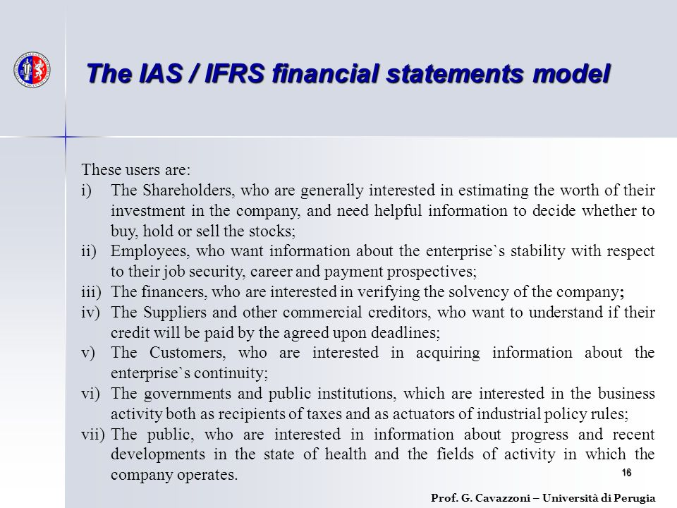 16 Prof. G. Cavazzoni – Università di Perugia The IAS / IFRS financial statements model These users are: i)The Shareholders, who are generally interes