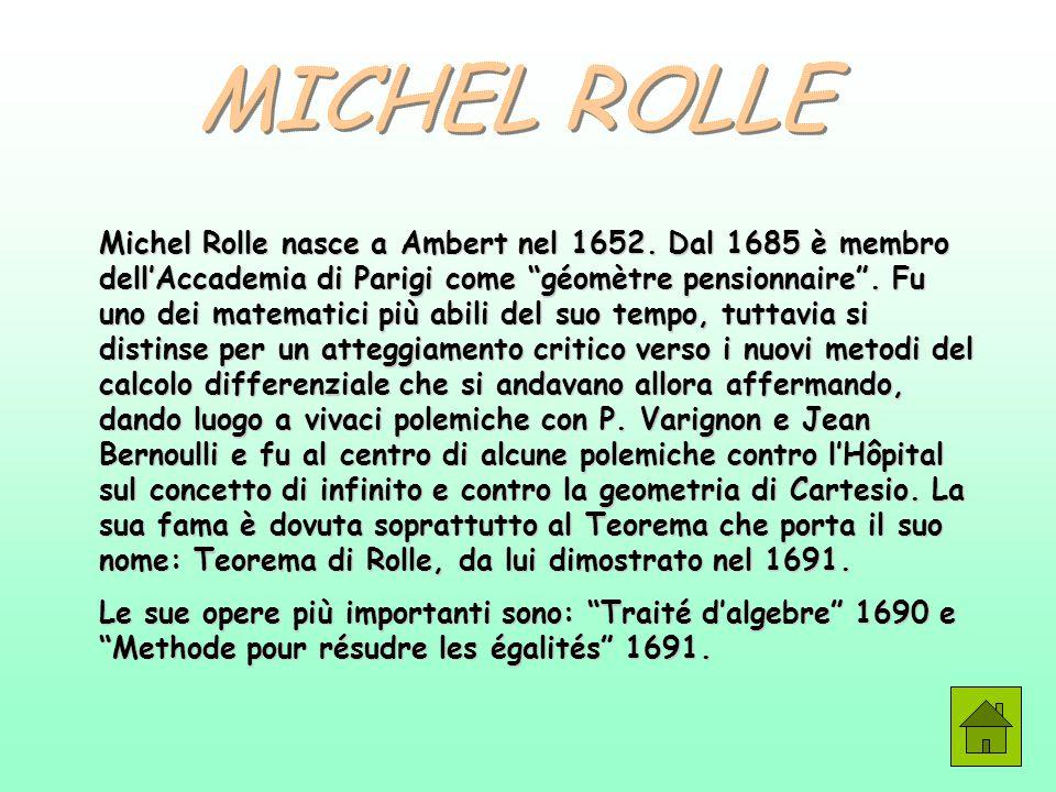 """Michel Rolle nasce a Ambert nel 1652. Dal 1685 è membro dell'Accademia di Parigi come """"géomètre pensionnaire"""". Fu uno dei matematici più abili del suo"""