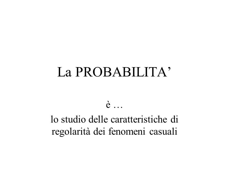 La PROBABILITA' è … lo studio delle caratteristiche di regolarità dei fenomeni casuali
