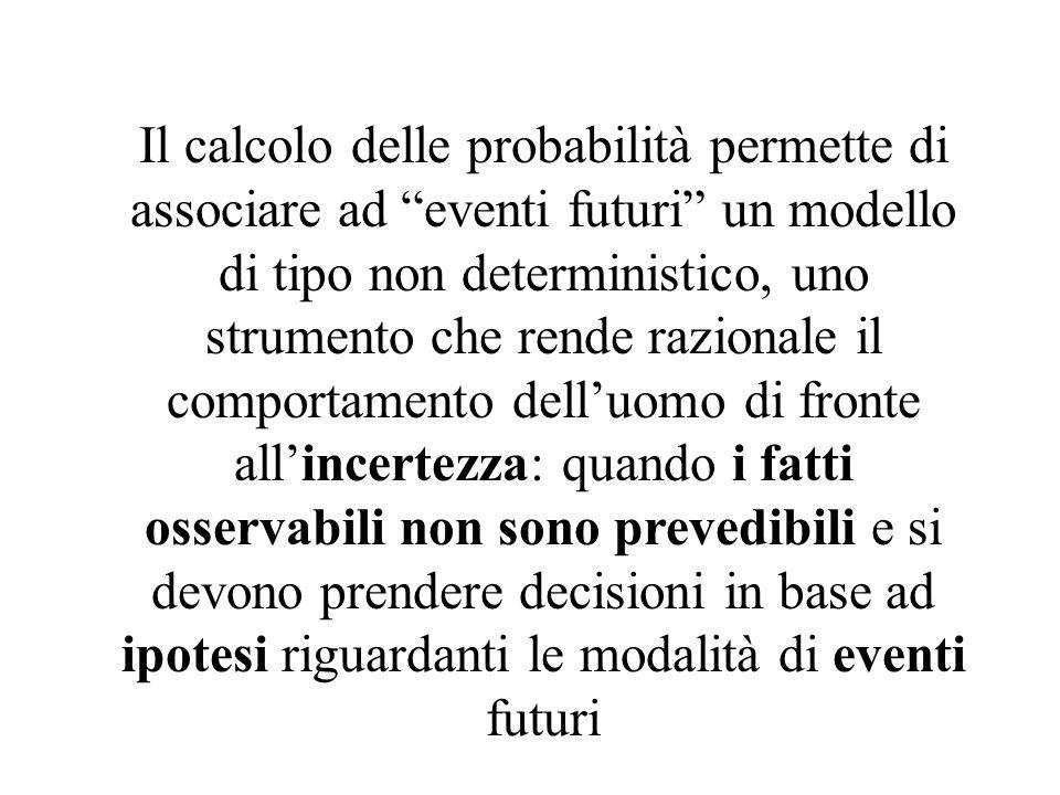 Il calcolo delle probabilità permette di associare ad eventi futuri un modello di tipo non deterministico, uno strumento che rende razionale il comportamento dell'uomo di fronte all'incertezza: quando i fatti osservabili non sono prevedibili e si devono prendere decisioni in base ad ipotesi riguardanti le modalità di eventi futuri