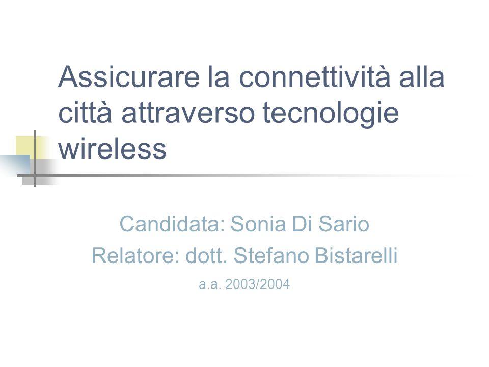 Assicurare la connettività alla città attraverso tecnologie wireless Candidata: Sonia Di Sario Relatore: dott. Stefano Bistarelli a.a. 2003/2004