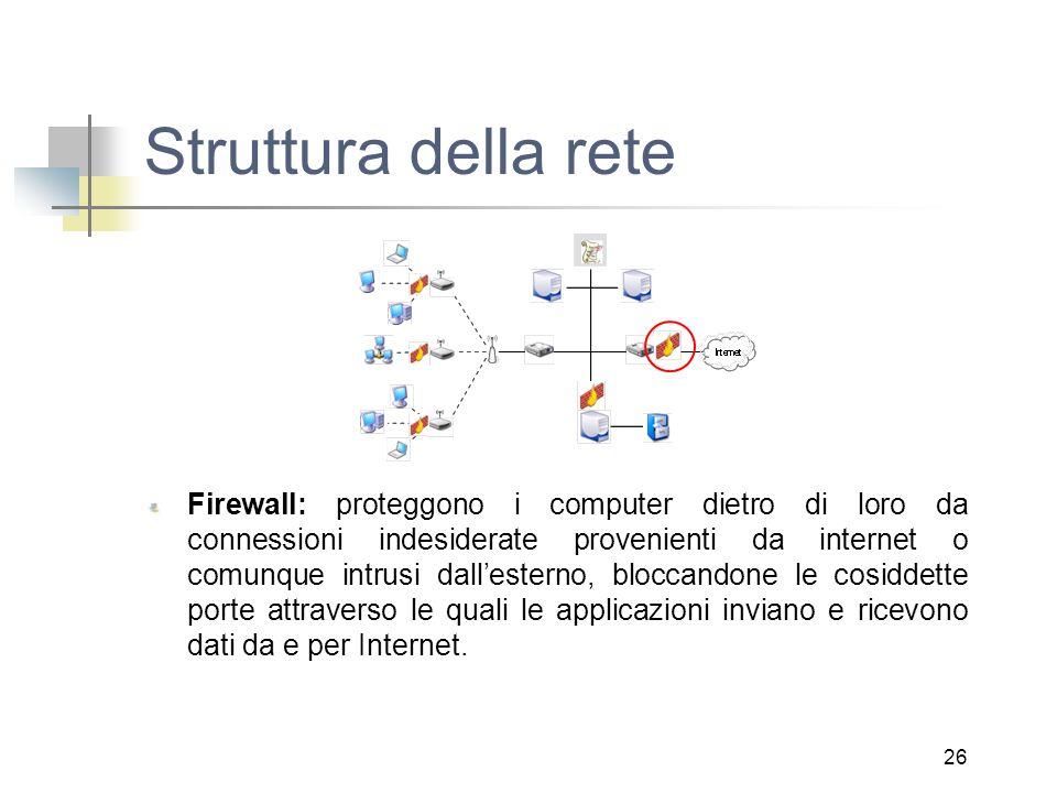 26 Struttura della rete Firewall: proteggono i computer dietro di loro da connessioni indesiderate provenienti da internet o comunque intrusi dall'esterno, bloccandone le cosiddette porte attraverso le quali le applicazioni inviano e ricevono dati da e per Internet.
