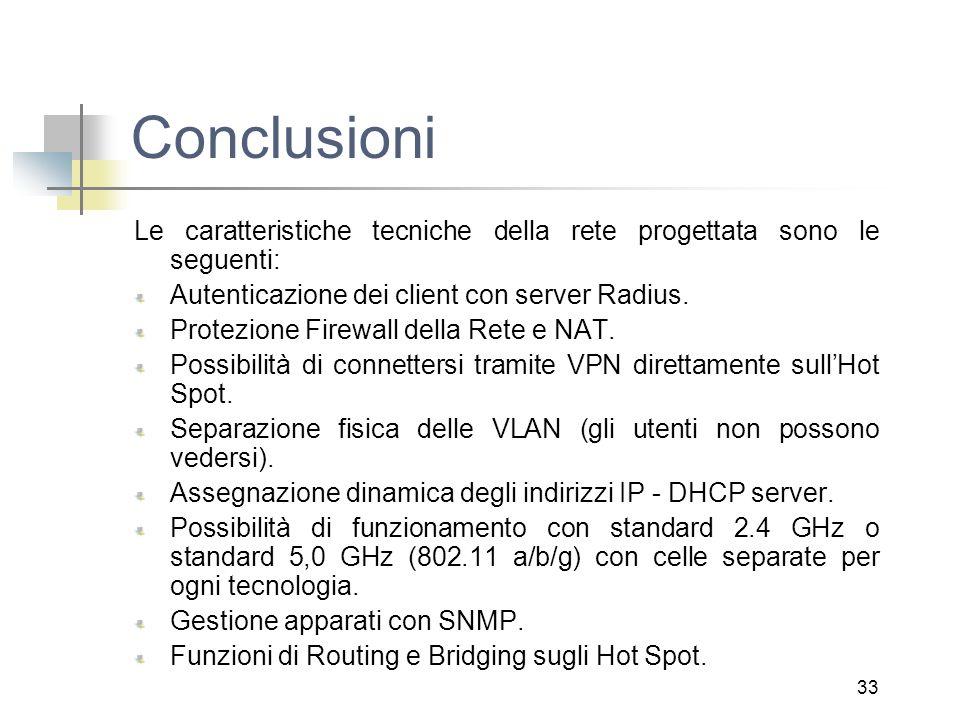 33 Conclusioni Le caratteristiche tecniche della rete progettata sono le seguenti: Autenticazione dei client con server Radius. Protezione Firewall de