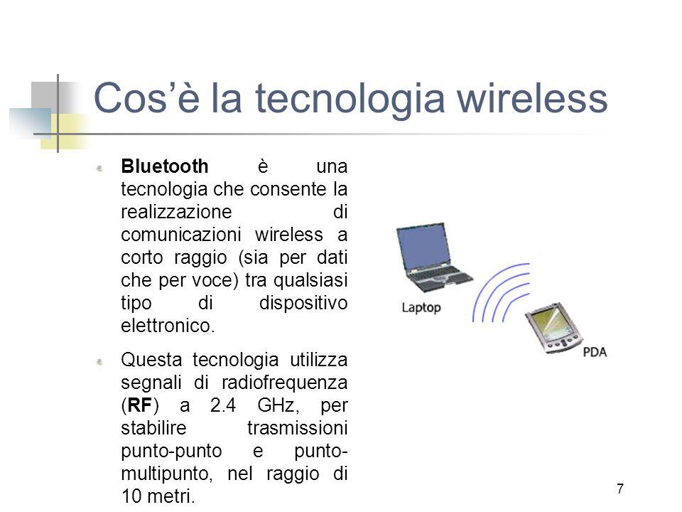 7 Cos'è la tecnologia wireless Bluetooth è una tecnologia che consente la realizzazione di comunicazioni wireless a corto raggio (sia per dati che per voce) tra qualsiasi tipo di dispositivo elettronico.