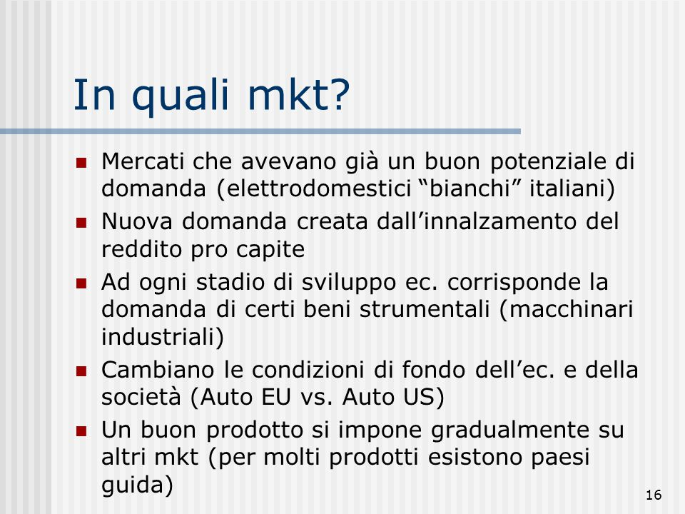 """16 In quali mkt? Mercati che avevano già un buon potenziale di domanda (elettrodomestici """"bianchi"""" italiani) Nuova domanda creata dall'innalzamento de"""