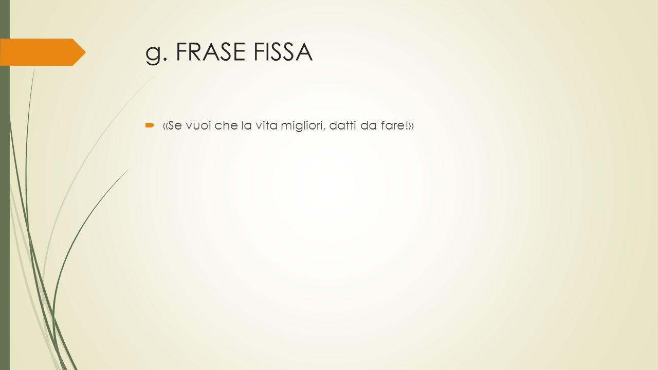 g. FRASE FISSA  «Se vuoi che la vita migliori, datti da fare!»