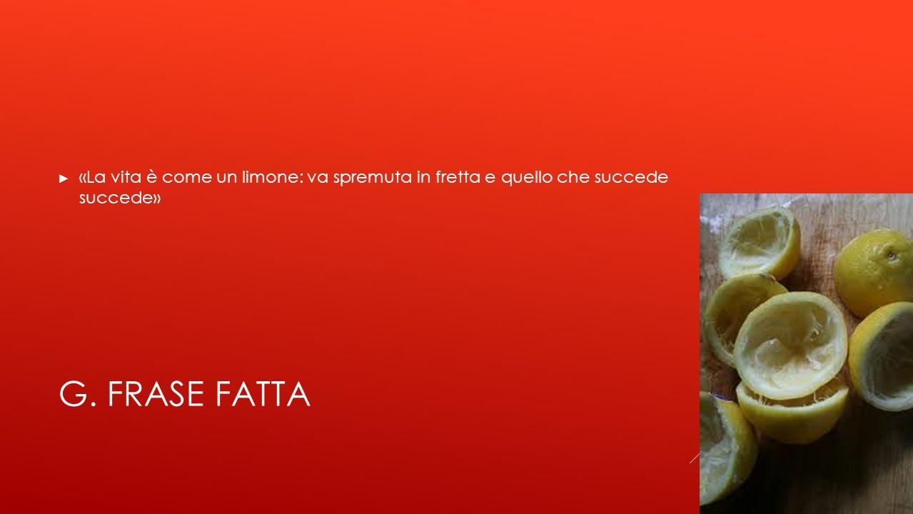 G. FRASE FATTA ► «La vita è come un limone: va spremuta in fretta e quello che succede succede»