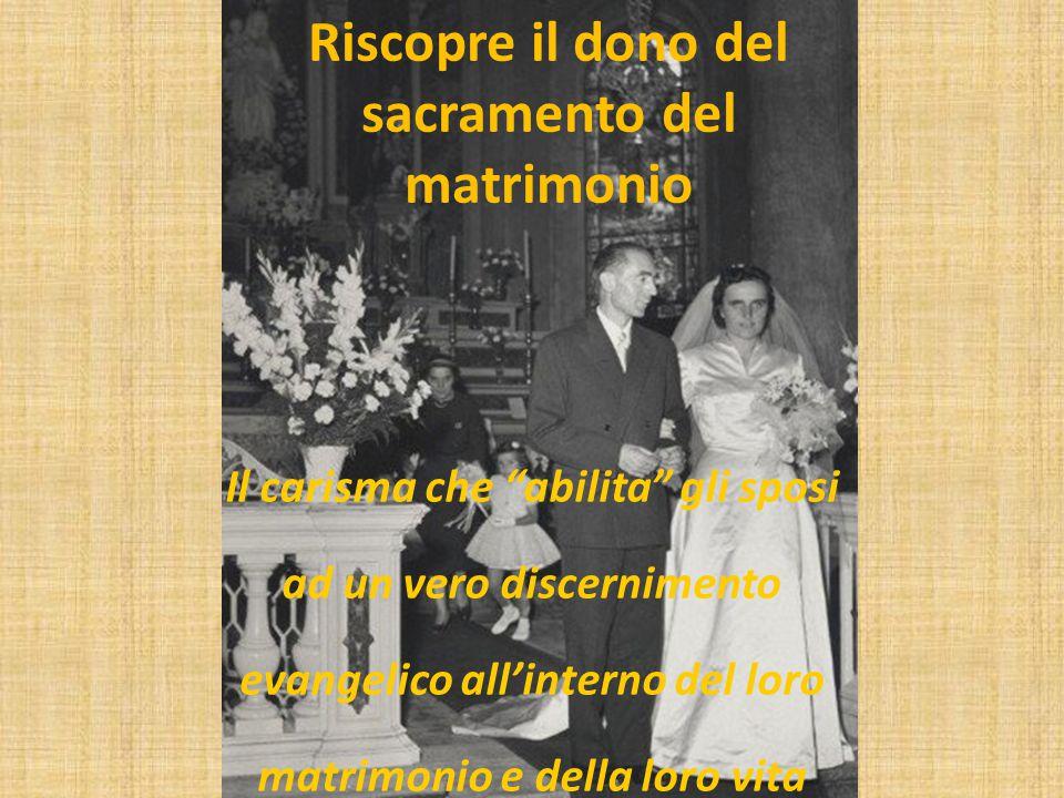 Riscopre il dono del sacramento del matrimonio Il carisma che abilita gli sposi ad un vero discernimento evangelico all'interno del loro matrimonio e della loro vita familiare