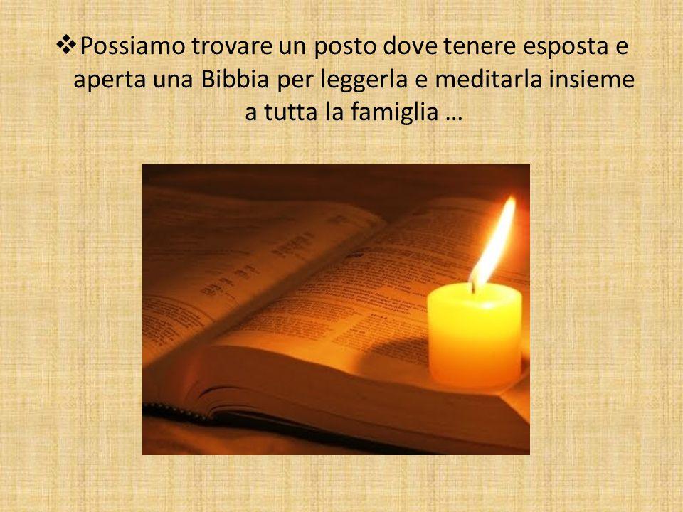  Possiamo trovare un posto dove tenere esposta e aperta una Bibbia per leggerla e meditarla insieme a tutta la famiglia …