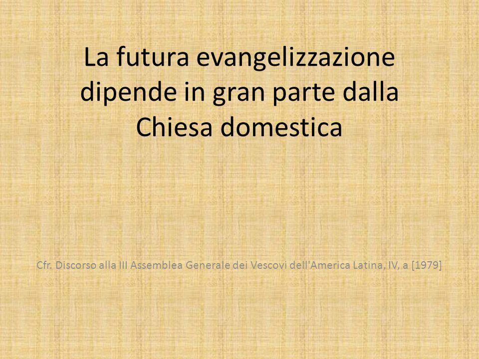 La futura evangelizzazione dipende in gran parte dalla Chiesa domestica Cfr.