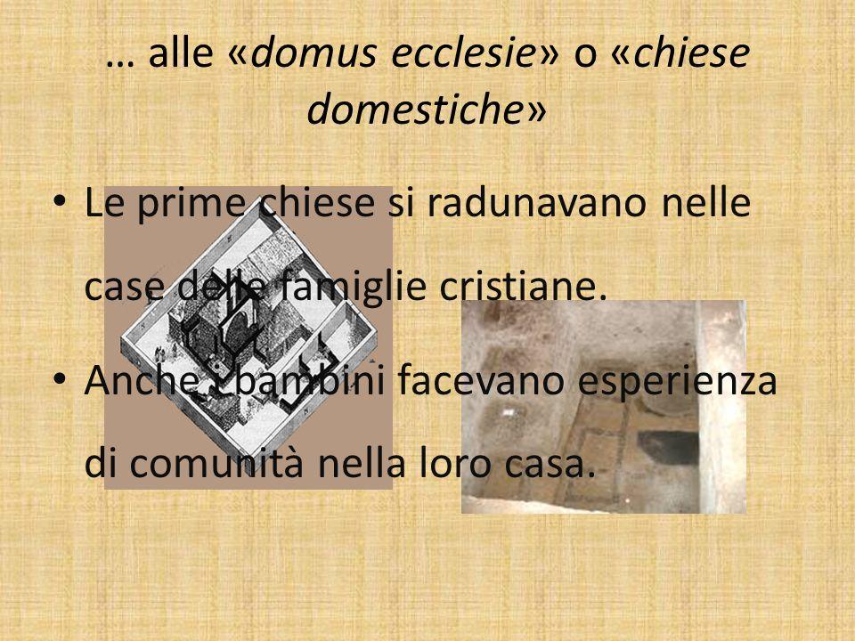 … alle «domus ecclesie» o «chiese domestiche» Le prime chiese si radunavano nelle case delle famiglie cristiane.
