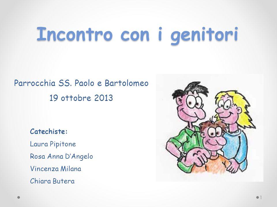 Incontro con i genitori Parrocchia SS. Paolo e Bartolomeo 19 ottobre 2013 Catechiste: Laura Pipitone Rosa Anna D'Angelo Vincenza Milana Chiara Butera