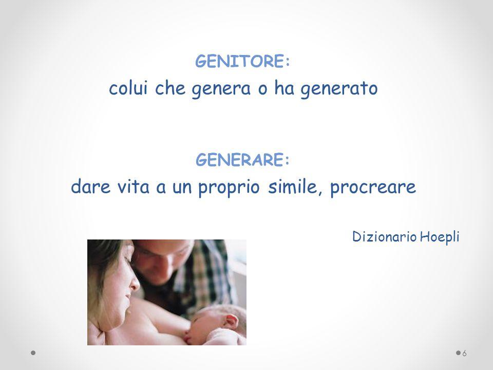 GENITORE: colui che genera o ha generato GENERARE: dare vita a un proprio simile, procreare Dizionario Hoepli 6