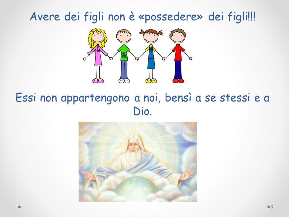 Avere dei figli non è «possedere» dei figli!!! Essi non appartengono a noi, bensì a se stessi e a Dio. 9