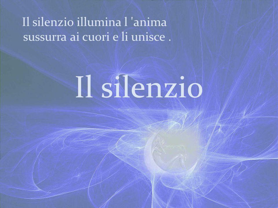 Il silenzio Il silenzio illumina l 'anima sussurra ai cuori e li unisce.