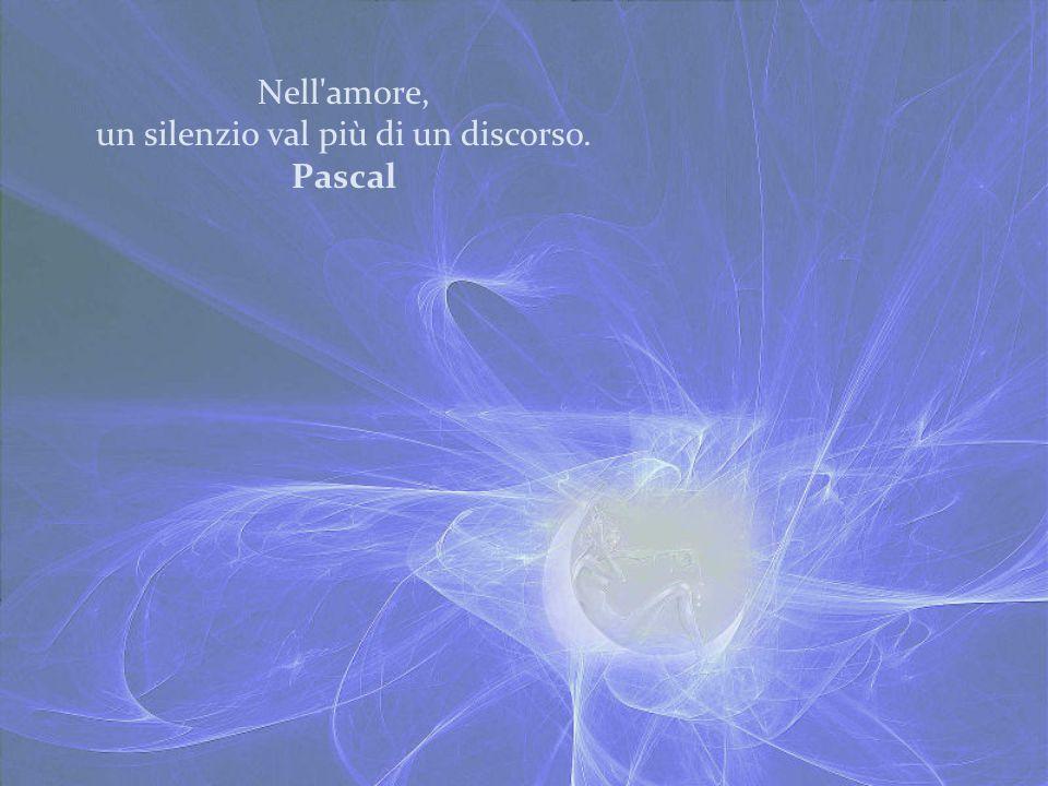 Nell'amore, un silenzio val più di un discorso. Pascal