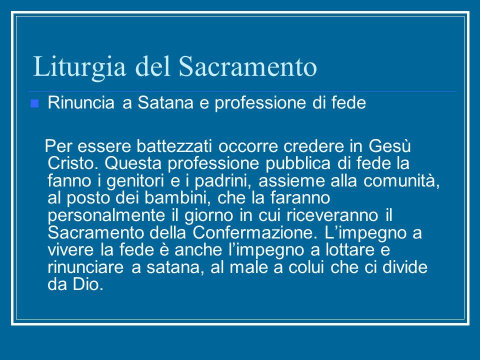 Liturgia del Sacramento Rinuncia a Satana e professione di fede Per essere battezzati occorre credere in Gesù Cristo. Questa professione pubblica di f